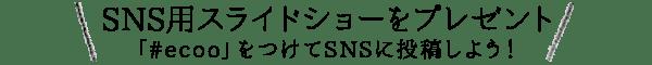 SNS用スライドショーをプレゼント「#ecoo」をつけてSNSに投稿しよう!